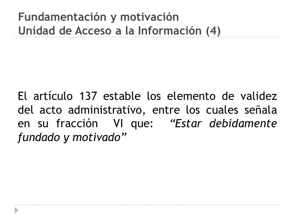 Fundamentación y motivación Unidad de Acceso a la Información (4) El artículo 137 estable los elemento de validez del acto administrativo, entre los cuales señala en su fracción VI que: Estar debidamente fundado y motivado
