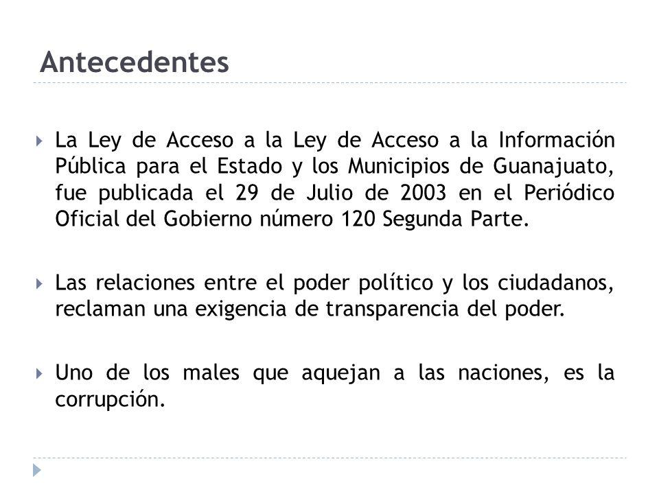 Antecedentes La Ley de Acceso a la Ley de Acceso a la Información Pública para el Estado y los Municipios de Guanajuato, fue publicada el 29 de Julio de 2003 en el Periódico Oficial del Gobierno número 120 Segunda Parte.