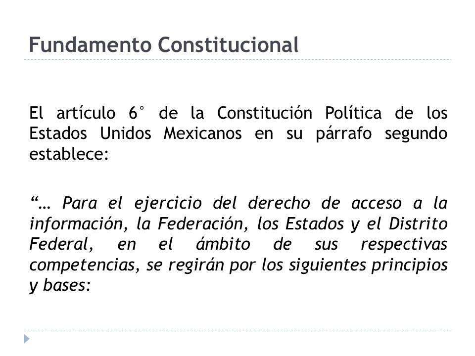 Fundamento Constitucional El artículo 6° de la Constitución Política de los Estados Unidos Mexicanos en su párrafo segundo establece: … Para el ejercicio del derecho de acceso a la información, la Federación, los Estados y el Distrito Federal, en el ámbito de sus respectivas competencias, se regirán por los siguientes principios y bases: