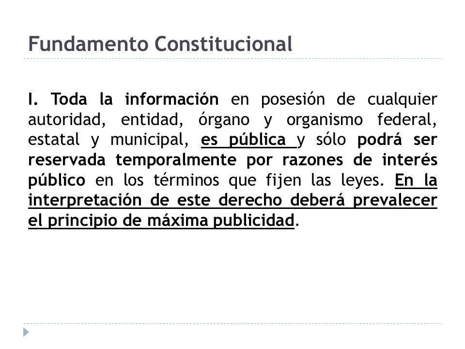 Fundamento Constitucional I. Toda la información en posesión de cualquier autoridad, entidad, órgano y organismo federal, estatal y municipal, es públ