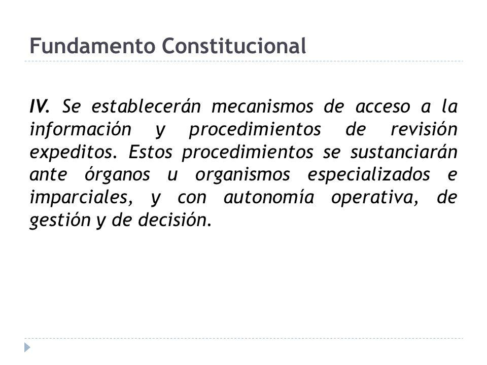Fundamento Constitucional IV. Se establecerán mecanismos de acceso a la información y procedimientos de revisión expeditos. Estos procedimientos se su
