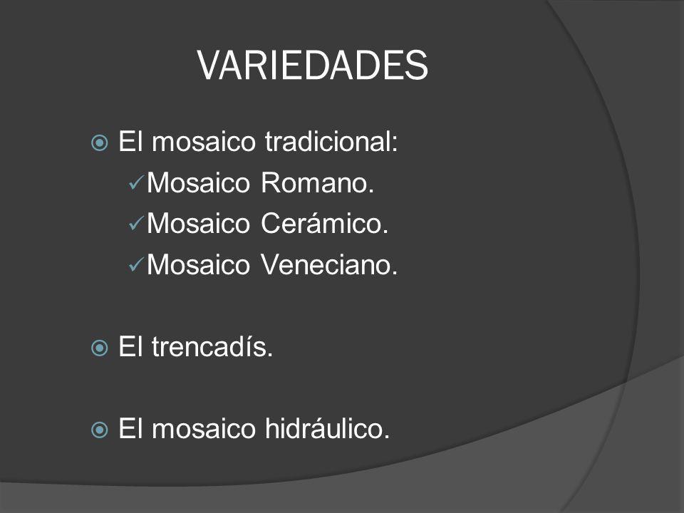 VARIEDADES El mosaico tradicional: Mosaico Romano. Mosaico Cerámico. Mosaico Veneciano. El trencadís. El mosaico hidráulico.