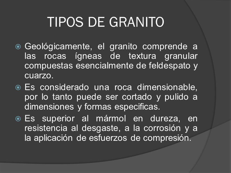 TIPOS DE GRANITO Geológicamente, el granito comprende a las rocas ígneas de textura granular compuestas esencialmente de feldespato y cuarzo. Es consi