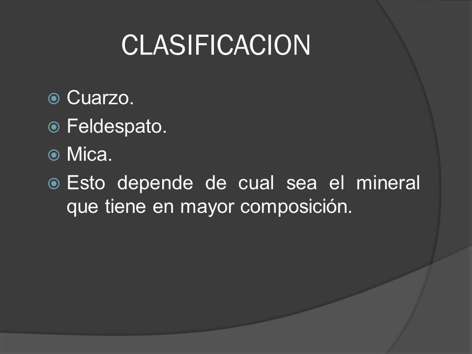 CLASIFICACION Cuarzo. Feldespato. Mica. Esto depende de cual sea el mineral que tiene en mayor composición.