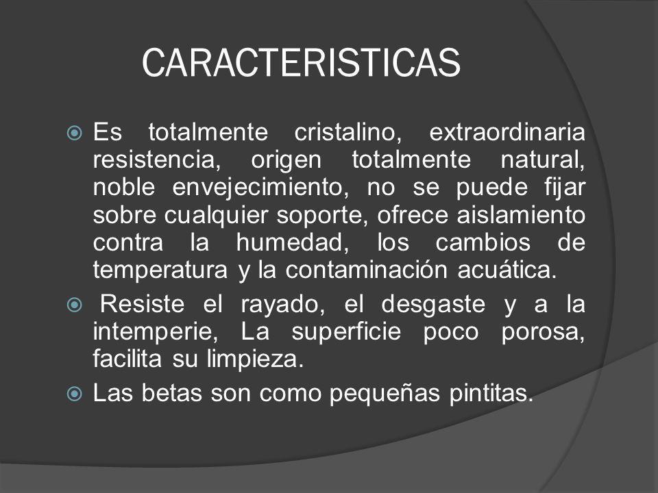 CARACTERISTICAS Es totalmente cristalino, extraordinaria resistencia, origen totalmente natural, noble envejecimiento, no se puede fijar sobre cualqui