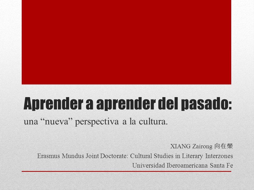 Aprender a aprender del pasado: una nueva perspectiva a la cultura. XIANG Zairong Erasmus Mundus Joint Doctorate: Cultural Studies in Literary Interzo