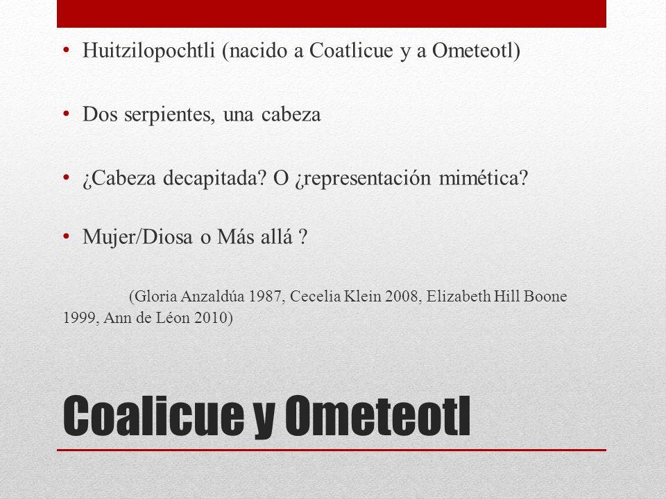 Coalicue y Ometeotl Huitzilopochtli (nacido a Coatlicue y a Ometeotl) Dos serpientes, una cabeza ¿Cabeza decapitada? O ¿representación mimética? Mujer