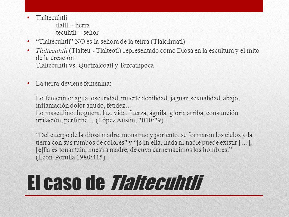 El caso de Tlaltecuhtli Tlaltecuhtli tlaltl – tierra tecuhtli – señor Tlaltecuhtli NO es la señora de la teirra (Tlalcihuatl) Tlaltecuhtli (Tlalteu - Tlalteotl) representado como Diosa en la escultura y el mito de la creación: Tlaltecuhtli vs.