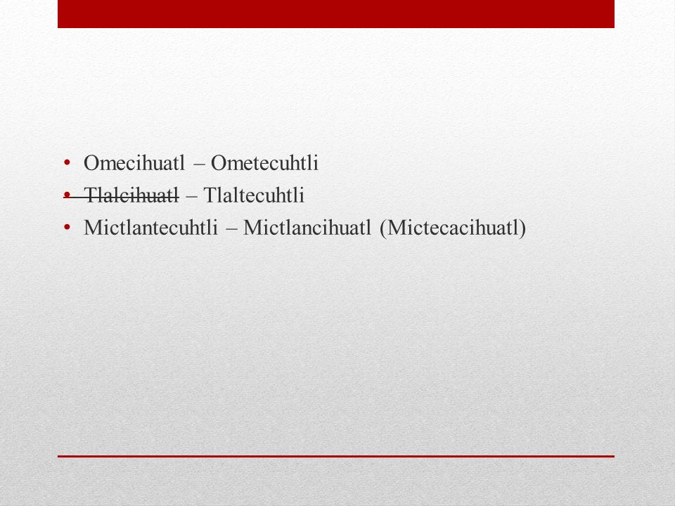 Omecihuatl – Ometecuhtli Tlalcihuatl – Tlaltecuhtli Mictlantecuhtli – Mictlancihuatl (Mictecacihuatl)