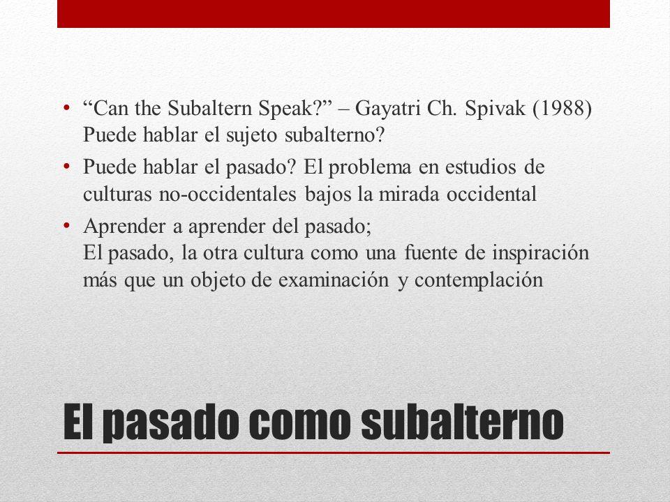 El pasado como subalterno Can the Subaltern Speak? – Gayatri Ch. Spivak (1988) Puede hablar el sujeto subalterno? Puede hablar el pasado? El problema
