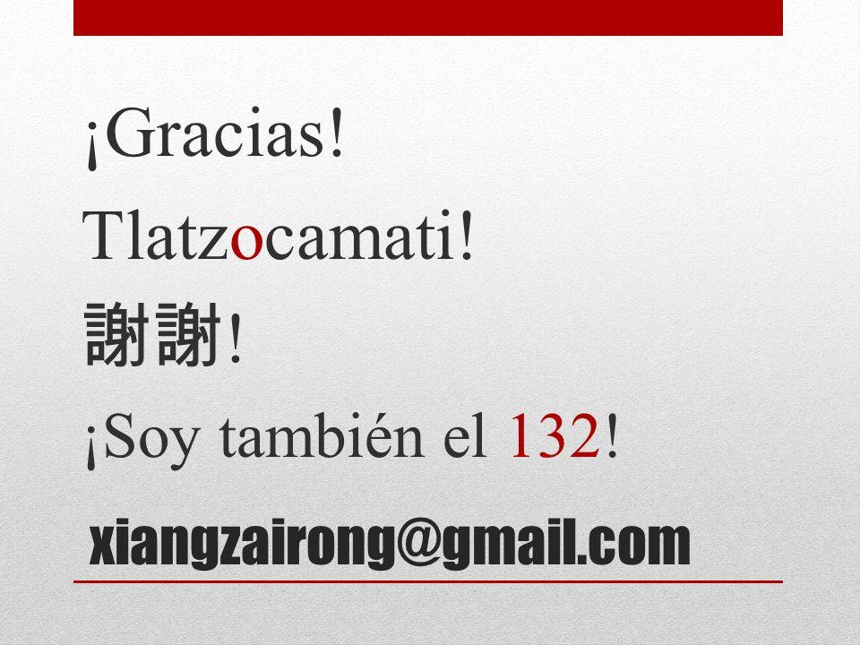 xiangzairong@gmail.com ¡Gracias! Tlatzocamati! ! ¡Soy también el 132!