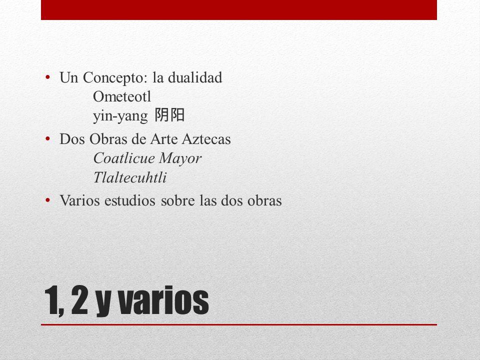 1, 2 y varios Un Concepto: la dualidad Ometeotl yin-yang Dos Obras de Arte Aztecas Coatlicue Mayor Tlaltecuhtli Varios estudios sobre las dos obras