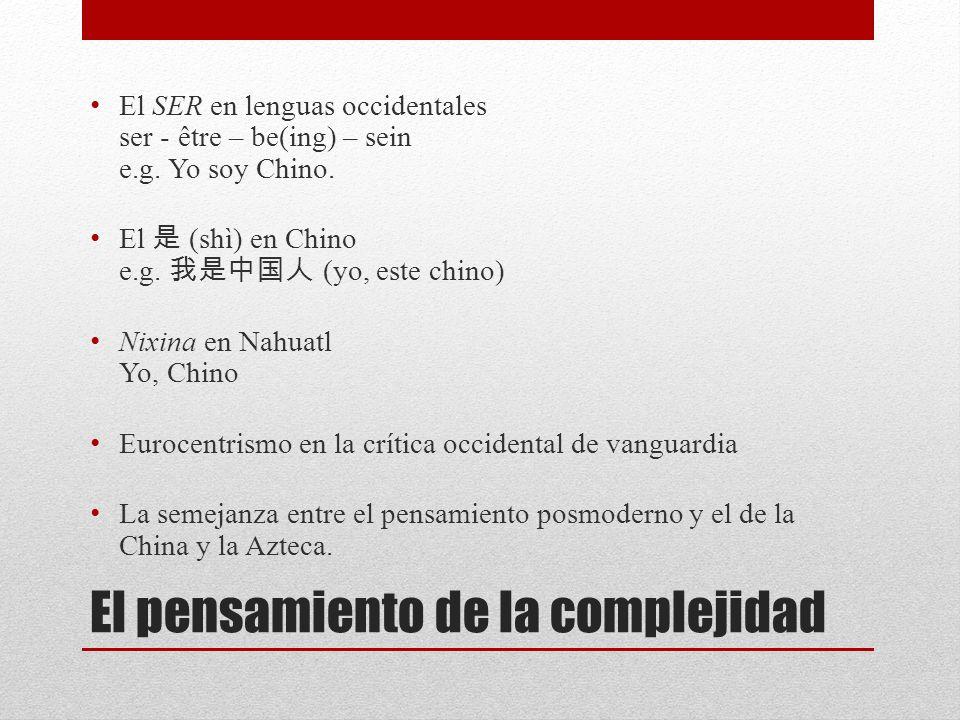 El pensamiento de la complejidad El SER en lenguas occidentales ser - être – be(ing) – sein e.g. Yo soy Chino. El (shì) en Chino e.g. (yo, este chino)