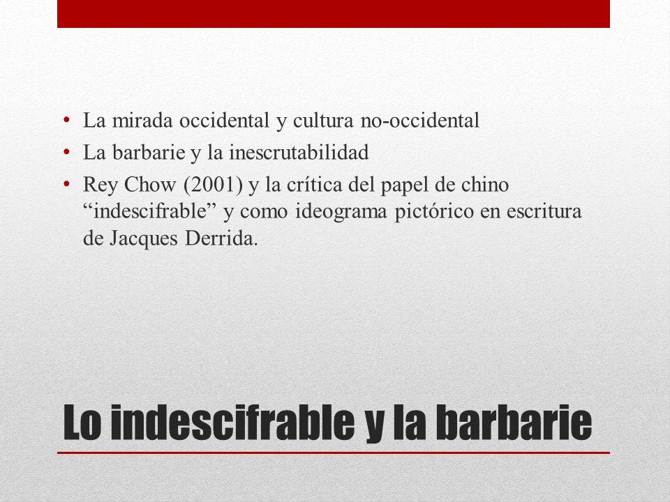 Lo indescifrable y la barbarie La mirada occidental y cultura no-occidental La barbarie y la inescrutabilidad Rey Chow (2001) y la crítica del papel d