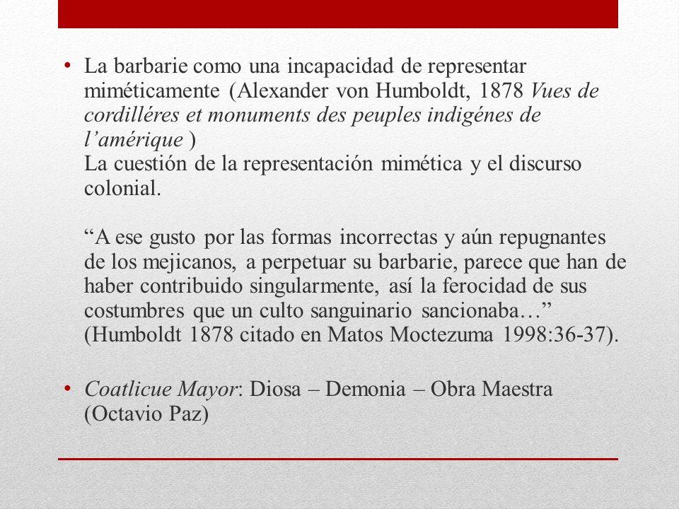 La barbarie como una incapacidad de representar miméticamente (Alexander von Humboldt, 1878 Vues de cordilléres et monuments des peuples indigénes de lamérique ) La cuestión de la representación mimética y el discurso colonial.