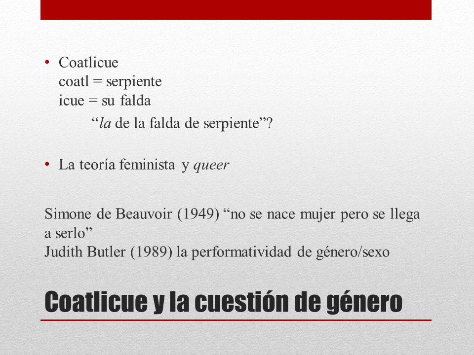 Coatlicue y la cuestión de género Coatlicue coatl = serpiente icue = su falda la de la falda de serpiente? La teoría feminista y queer Simone de Beauv