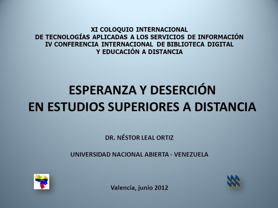 XI COLOQUIO INTERNACIONAL DE TECNOLOGÍAS APLICADAS A LOS SERVICIOS DE INFORMACIÓN IV CONFERENCIA INTERNACIONAL DE BIBLIOTECA DIGITAL Y EDUCACIÓN A DISTANCIA ESPERANZA Y DESERCIÓN EN ESTUDIOS SUPERIORES A DISTANCIA DR.