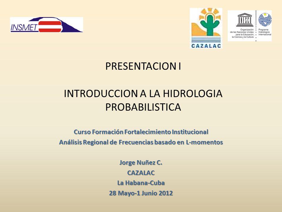 PRESENTACION I INTRODUCCION A LA HIDROLOGIA PROBABILISTICA Curso Formación Fortalecimiento Institucional Análisis Regional de Frecuencias basado en L-momentos Jorge Nuñez C.