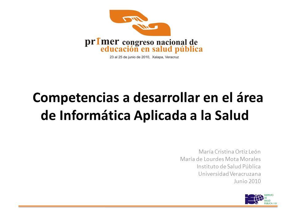 Competencias a desarrollar en el área de Informática Aplicada a la Salud María Cristina Ortiz León María de Lourdes Mota Morales Instituto de Salud Pública Universidad Veracruzana Junio 2010