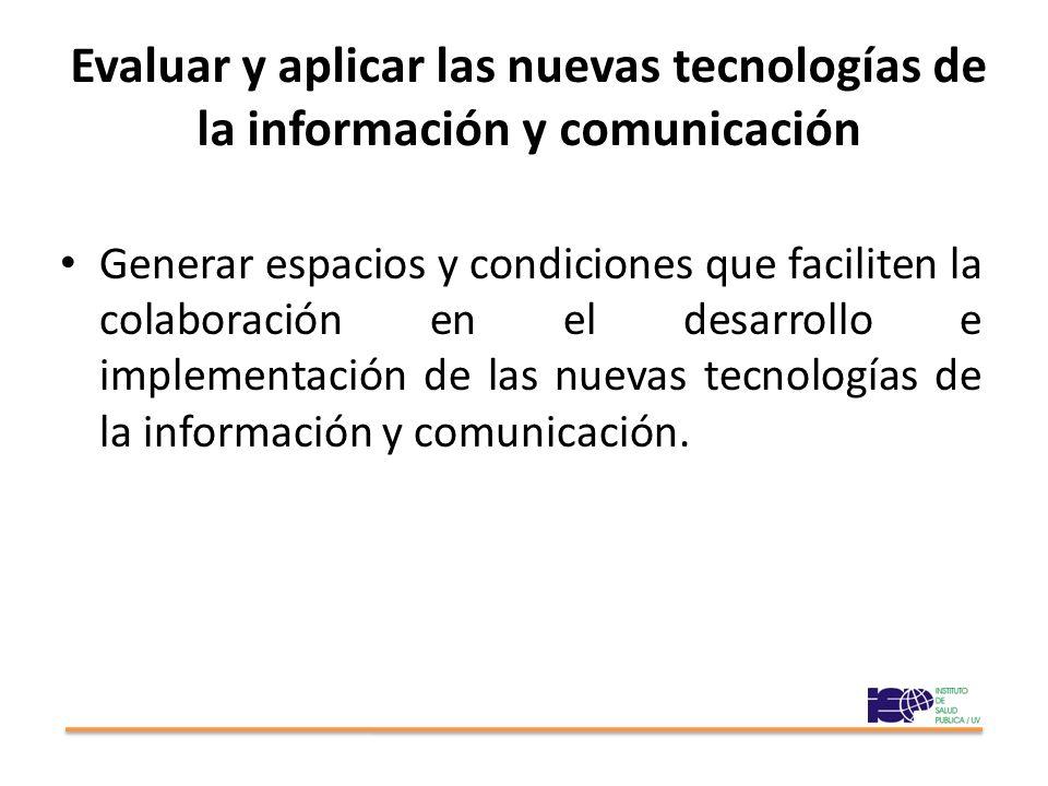 Evaluar y aplicar las nuevas tecnologías de la información y comunicación Generar espacios y condiciones que faciliten la colaboración en el desarrollo e implementación de las nuevas tecnologías de la información y comunicación.