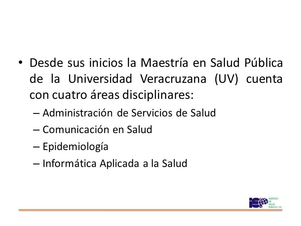 Desde sus inicios la Maestría en Salud Pública de la Universidad Veracruzana (UV) cuenta con cuatro áreas disciplinares: – Administración de Servicios de Salud – Comunicación en Salud – Epidemiología – Informática Aplicada a la Salud
