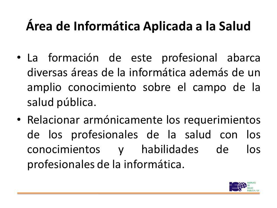 Área de Informática Aplicada a la Salud La formación de este profesional abarca diversas áreas de la informática además de un amplio conocimiento sobre el campo de la salud pública.