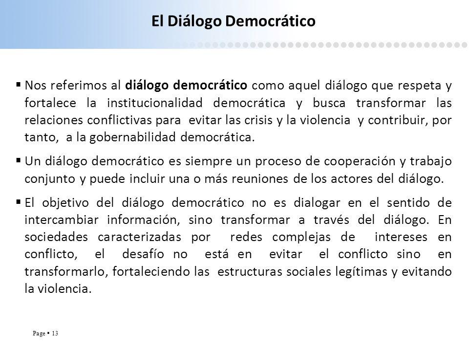 Page 13 El Diálogo Democrático Nos referimos al diálogo democrático como aquel diálogo que respeta y fortalece la institucionalidad democrática y busc