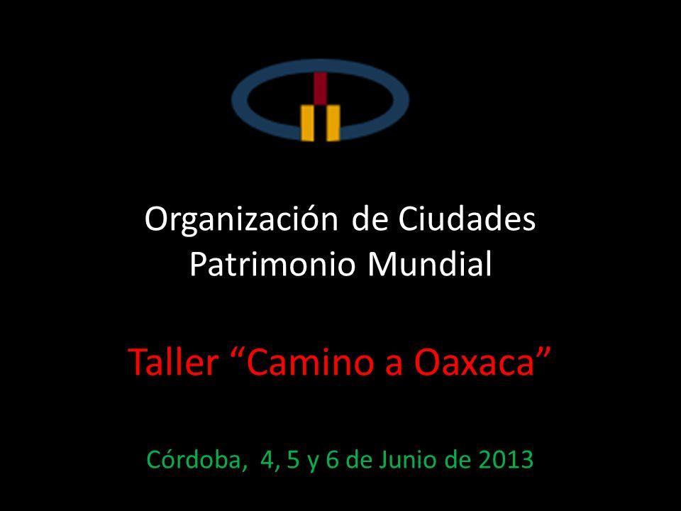 Organización de Ciudades Patrimonio Mundial Taller Camino a Oaxaca Córdoba, 4, 5 y 6 de Junio de 2013