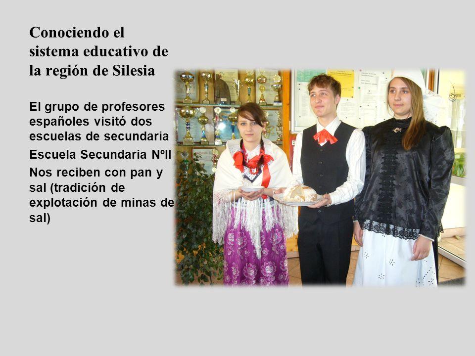 Conociendo el sistema educativo de la región de Silesia El grupo de profesores españoles visitó dos escuelas de secundaria Escuela Secundaria NºII Nos reciben con pan y sal (tradición de explotación de minas de sal)