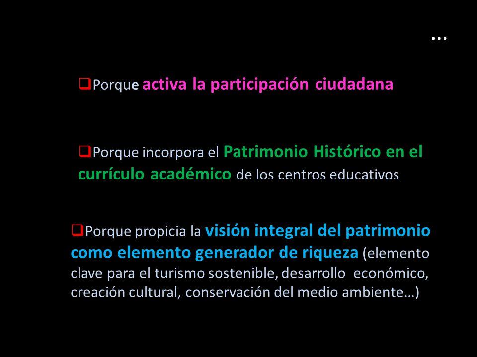 … Porque activa la participación ciudadana Porque incorpora el Patrimonio Histórico en el currículo académico de los centros educativos Porque propicia la visión integral del patrimonio como elemento generador de riqueza (elemento clave para el turismo sostenible, desarrollo económico, creación cultural, conservación del medio ambiente…)