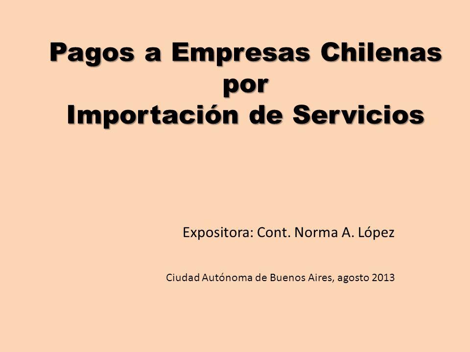 Pagos a Empresas Chilenas por Importación de Servicios Expositora: Cont. Norma A. López Ciudad Autónoma de Buenos Aires, agosto 2013