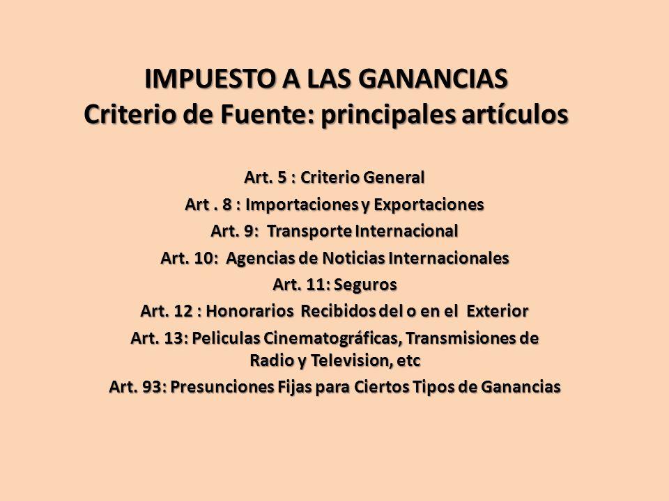 IMPUESTO A LAS GANANCIAS Criterio de Fuente: principales artículos Art. 5 : Criterio General Art. 8 : Importaciones y Exportaciones Art. 9: Transporte