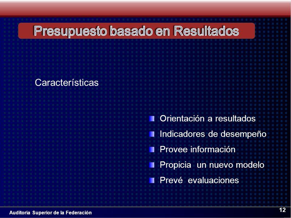 Auditoría Superior de la Federación 12 Características Orientación a resultados Indicadores de desempeño Provee información Propicia un nuevo modelo Prevé evaluaciones