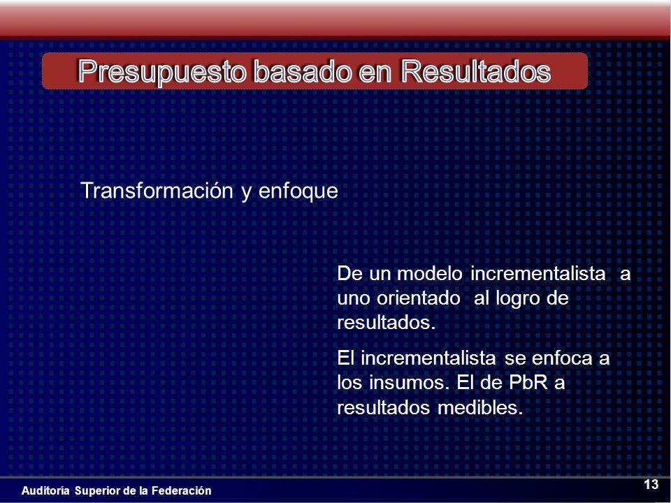 Auditoría Superior de la Federación 13 De un modelo incrementalista a uno orientado al logro de resultados.