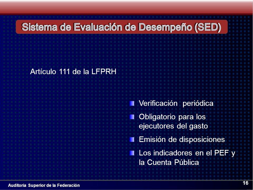 Auditoría Superior de la Federación 16 Artículo 111 de la LFPRH Verificación periódica Obligatorio para los ejecutores del gasto Emisión de disposiciones Los indicadores en el PEF y la Cuenta Pública