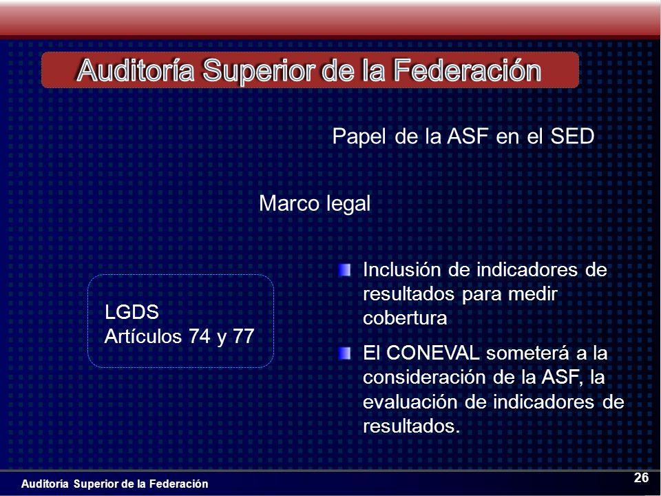 Auditoría Superior de la Federación 26 Inclusión de indicadores de resultados para medir cobertura El CONEVAL someterá a la consideración de la ASF, la evaluación de indicadores de resultados.