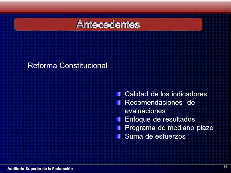 Auditoría Superior de la Federación 6 Calidad de los indicadores Recomendaciones de evaluaciones Enfoque de resultados Programa de mediano plazo Suma de esfuerzos Reforma Constitucional