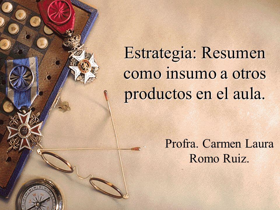 Estrategia: Resumen como insumo a otros productos en el aula. Profra. Carmen Laura Romo Ruiz.