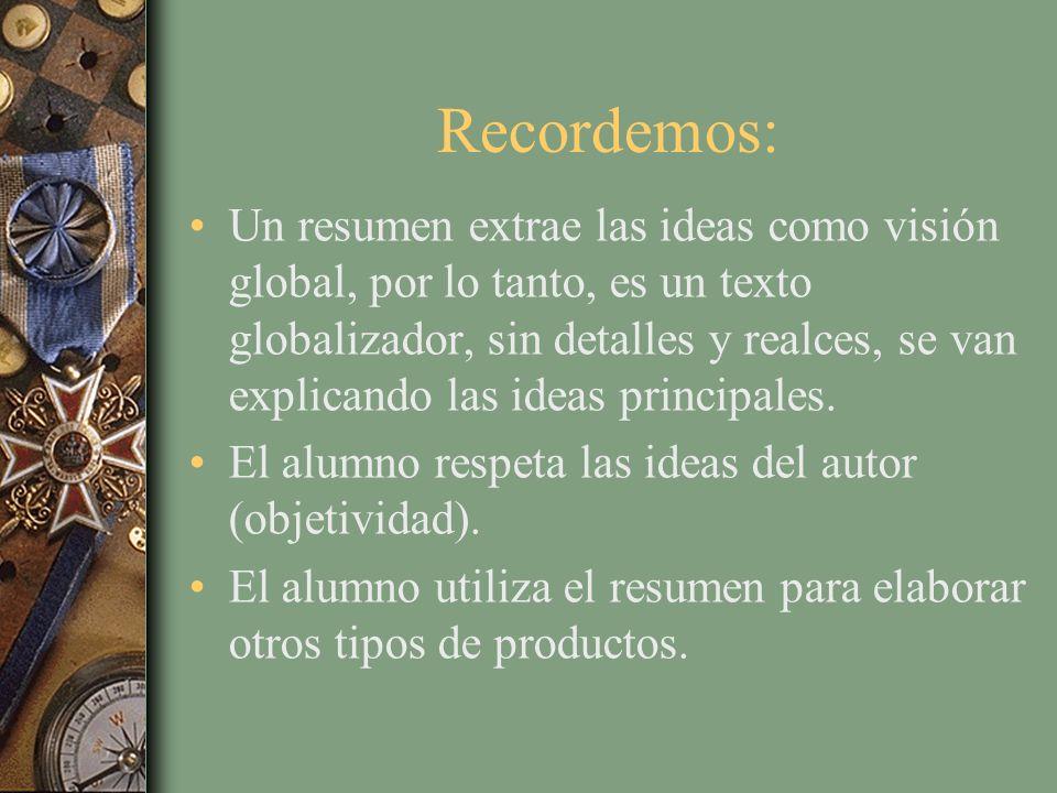 Recordemos: Un resumen extrae las ideas como visión global, por lo tanto, es un texto globalizador, sin detalles y realces, se van explicando las idea