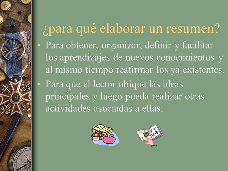 ¿para qué elaborar un resumen? Para obtener, organizar, definir y facilitar los aprendizajes de nuevos conocimientos y al mismo tiempo reafirmar los y