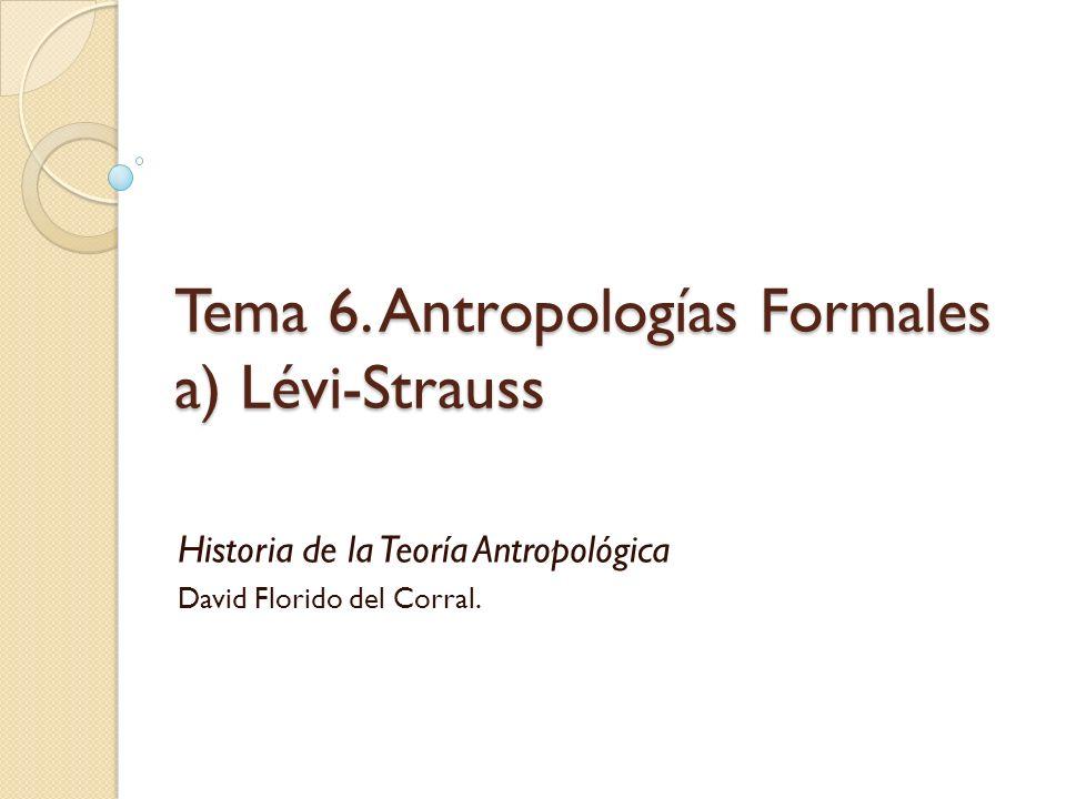 Tema 6. Antropologías Formales a) Lévi-Strauss Historia de la Teoría Antropológica David Florido del Corral.