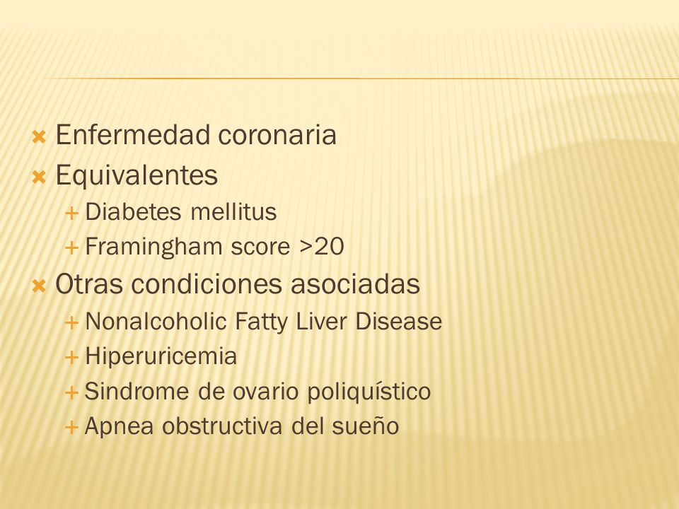 Enfermedad coronaria Equivalentes Diabetes mellitus Framingham score >20 Otras condiciones asociadas Nonalcoholic Fatty Liver Disease Hiperuricemia Si