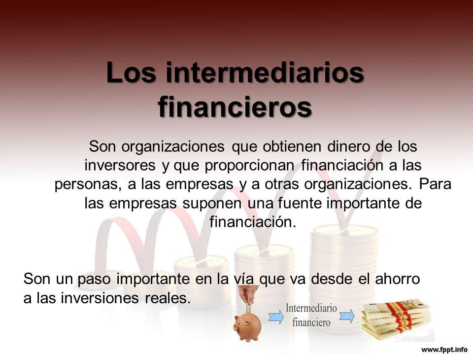 Los intermediarios financieros Son organizaciones que obtienen dinero de los inversores y que proporcionan financiación a las personas, a las empresas