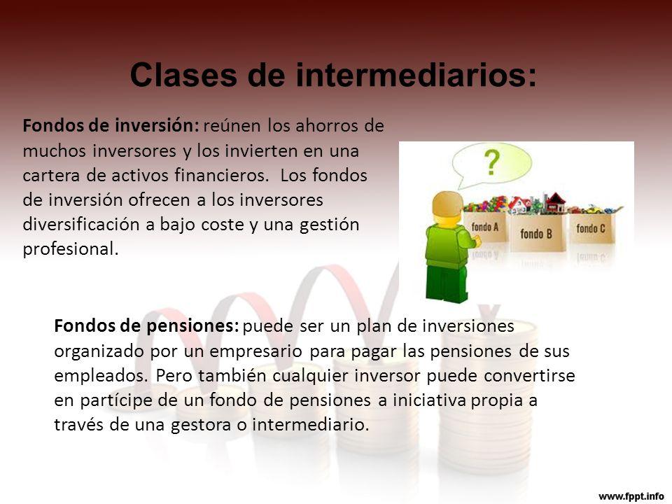Clases de intermediarios: Fondos de inversión: reúnen los ahorros de muchos inversores y los invierten en una cartera de activos financieros. Los fond