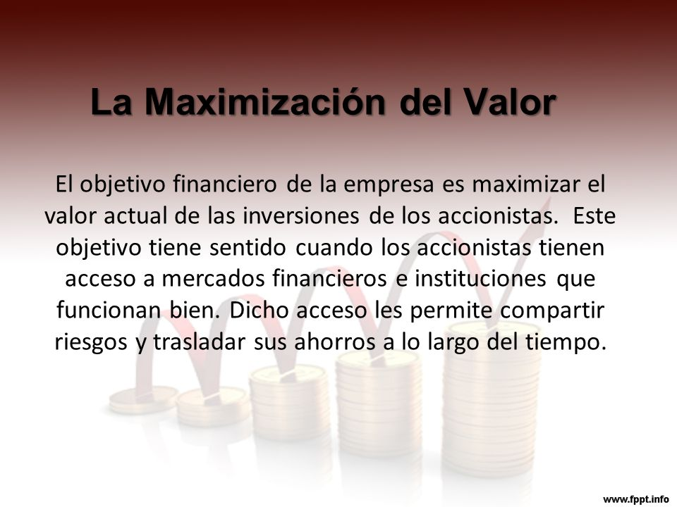 La Maximización del Valor El objetivo financiero de la empresa es maximizar el valor actual de las inversiones de los accionistas. Este objetivo tiene