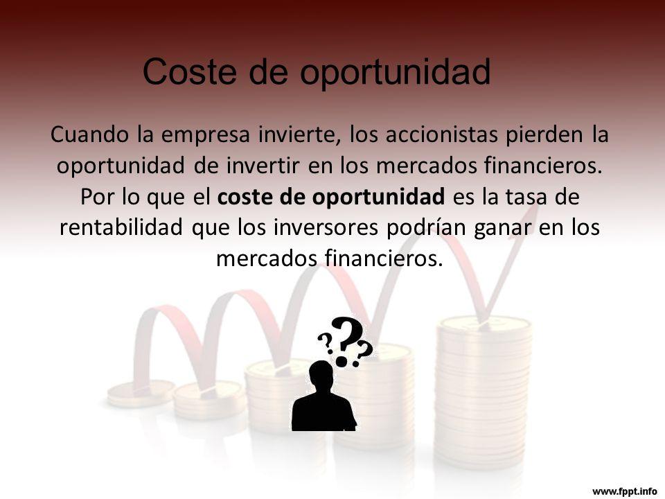 Coste de oportunidad Cuando la empresa invierte, los accionistas pierden la oportunidad de invertir en los mercados financieros. Por lo que el coste d