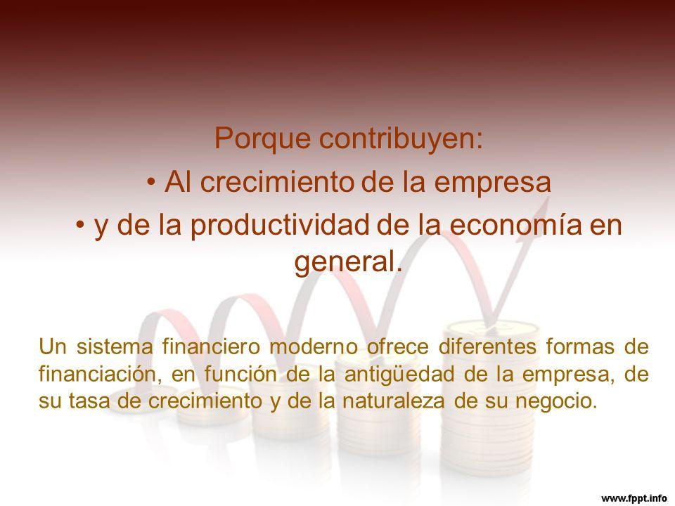 Porque contribuyen: Al crecimiento de la empresa y de la productividad de la economía en general. Un sistema financiero moderno ofrece diferentes form