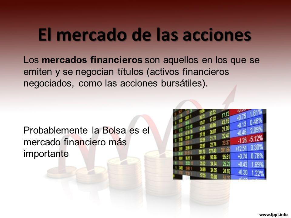 El mercado de las acciones Los mercados financieros son aquellos en los que se emiten y se negocian títulos (activos financieros negociados, como las