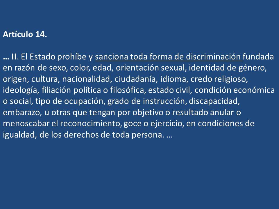 Artículo 14. … II. El Estado prohíbe y sanciona toda forma de discriminación fundada en razón de sexo, color, edad, orientación sexual, identidad de g