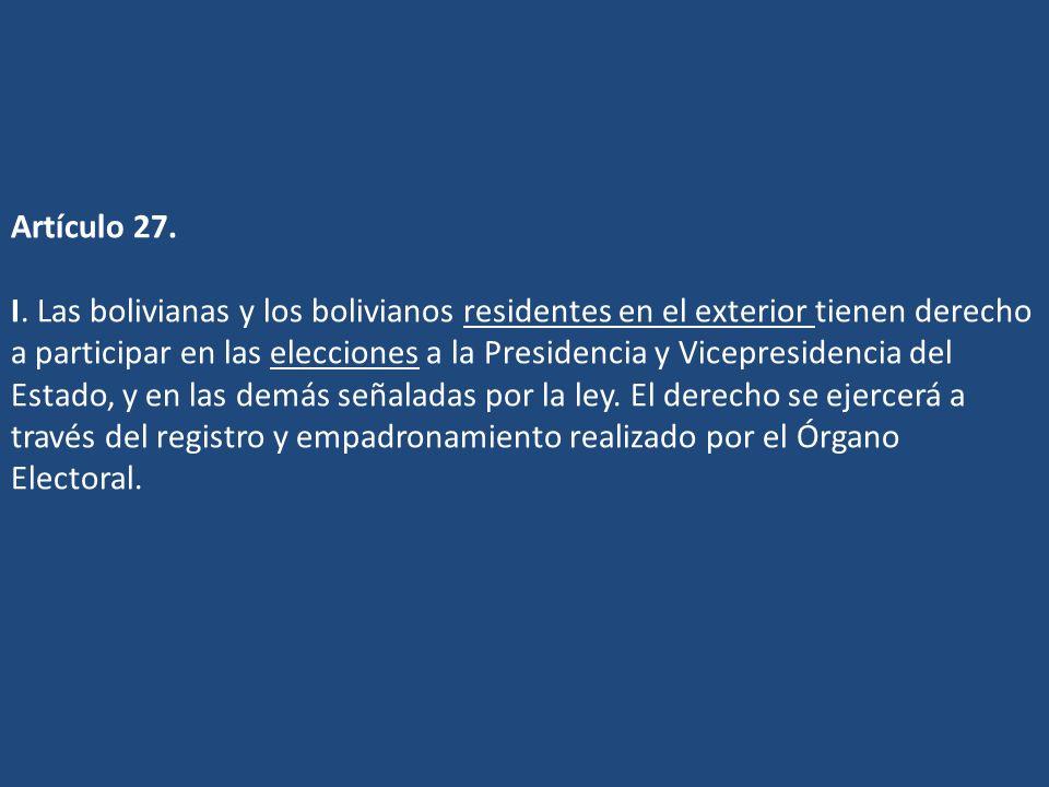 Artículo 27. I. Las bolivianas y los bolivianos residentes en el exterior tienen derecho a participar en las elecciones a la Presidencia y Vicepreside
